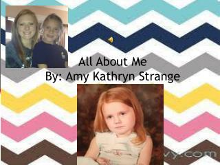 All About Me By: Amy Kathryn Strange