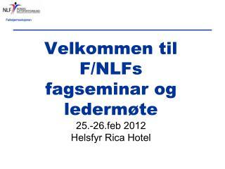 Velkommen til F/NLFs fagseminar og ledermøte  25.-26.feb 2012 Helsfyr Rica Hotel