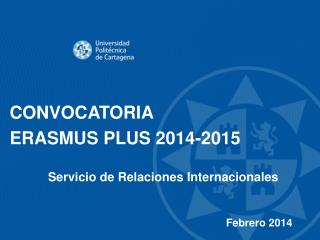 CONVOCATORIA ERASMUS PLUS 2014-2015 Servicio de Relaciones Internacionales Febrero 2014