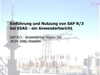 Einführung und Nutzung von SAP R/3 bei ESAG - ein Anwenderbericht SAP R/3 - Anwendertag Region Ost
