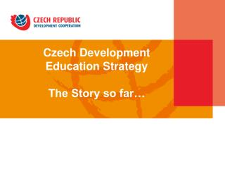 Czech Development Education Strategy  The Story so far� in the Czech Republic
