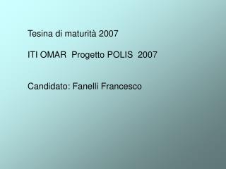Tesina di maturità 2007 ITI OMAR  Progetto POLIS  2007 Candidato: Fanelli Francesco