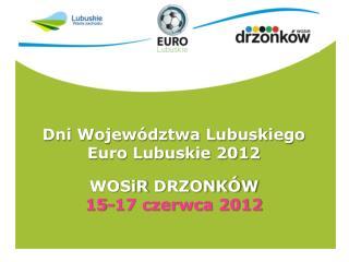 Dni Województwa Lubuskiego Euro Lubuskie 2012 WOSiR  DRZONKÓW 15-17 czerwca 2012