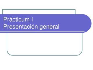 Prácticum I Presentación general