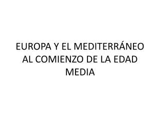 EUROPA Y EL MEDITERRÁNEO AL COMIENZO DE LA EDAD MEDIA