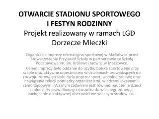 OTWARCIE STADIONU SPORTOWEGO  I FESTYN RODZINNY Projekt realizowany w ramach LGD Dorzecze Mleczki