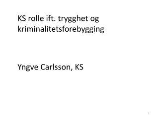 KS rolle  ift . trygghet og kriminalitetsforebygging Yngve Carlsson, KS
