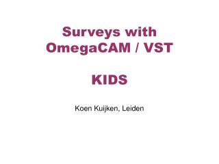 Surveys with OmegaCAM / VST KIDS Koen Kuijken, Leiden