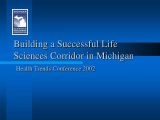 Building a Successful Life Sciences Corridor in Michigan Health Trends Conference 2002