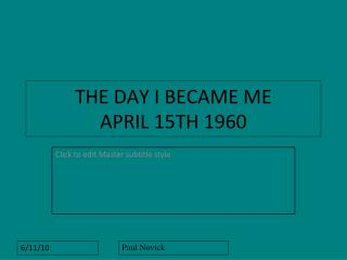 THE DAY I BECAME ME   APRIL 15TH 1960