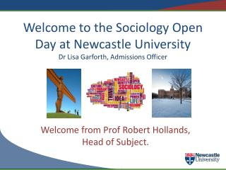 Welcome to the Sociology Open Day at Newcastle University Dr Lisa Garforth, Admissions Officer