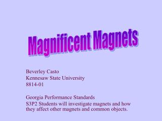 Beverley Casto Kennesaw State University 8814-01  Georgia Performance Standards   S3P2 Students will investigate magnets