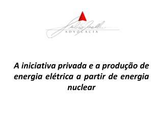 A iniciativa privada e a produção de energia elétrica a partir de energia nuclear