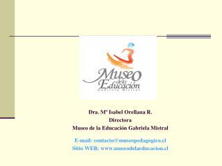 Dra. Mª Isabel Orellana R. Directora Museo de la Educación Gabriela Mistral