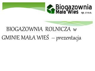 BIOGAZOWNIA  ROLNICZA  w GMINIE MALA WIES    prezentacja