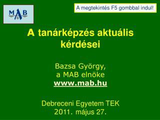 A  tanárképzés aktuális kérdései Bazsa György,  a MAB elnöke mab.hu Debreceni Egyetem TEK