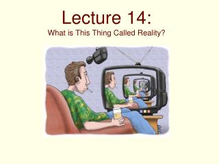 Lecture 14: What is This Thing Called Reality?
