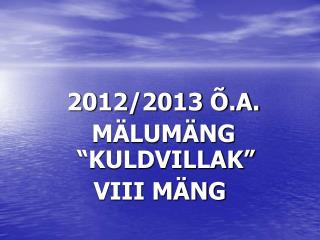 "2012/2013 Õ.A.   MÄLUMÄNG ""KULDVILLAK"" VIII MÄNG"