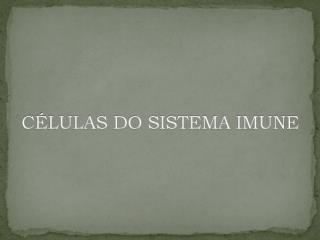 CÉLULAS DO SISTEMA IMUNE
