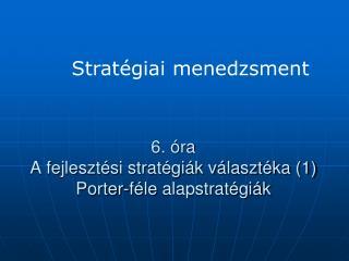 6. óra  A fejlesztési stratégiák választéka (1) Porter-féle  alapstratégiák