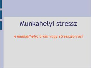 Munkahelyi stressz A munka(hely) öröm vagy stresszforrás?