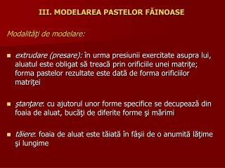 III. MODELAREA PASTELOR FĂINOASE Modalităţi de modelare: