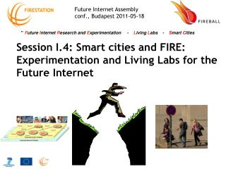 Session I.4:  Smart cities and FIRE: Experimentation and Living Labs for the Future Internet