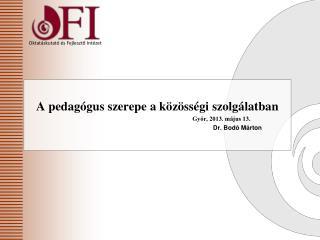 A pedagógus szerepe a közösségi szolgálatban Győr, 2013 . május 13. Dr. Bodó Márton