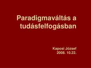 Paradigmav�lt�s a tud�sfelfog�sban Kaposi J�zsef  2008. 10.22.