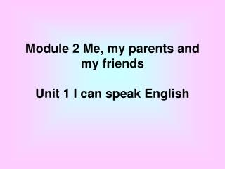 Module 2 Me, my parents and my friends Unit 1 I can speak English