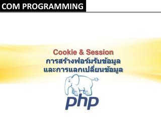 Cookie & Session การสร้างฟอร์มรับข้อมูล  และการแลกเปลี่ยนข้อมูล