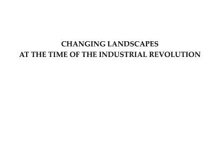 CHANGING LANDSCAPES AT THE TIME OF THE INDUSTRIAL REVOLUTION