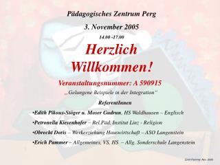 P dagogisches Zentrum Perg 3. November 2005 14.00 -17.00 Herzlich Willkommen