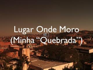 """Lugar  O nde Moro (Minha """"Quebrada"""")"""