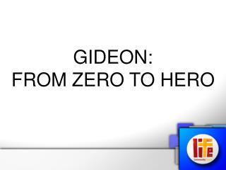GIDEON:                       FROM ZERO TO HERO