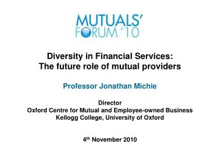 Diversity in Financial Services: The future role of mutual providers Professor Jonathan Michie