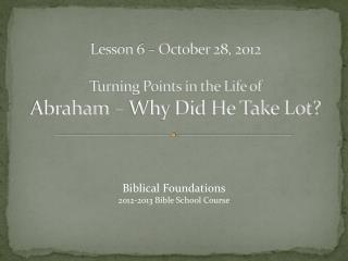 Lesson 6 – October 28, 2012 Turning Points in the Life of Abraham – Why Did He Take Lot?