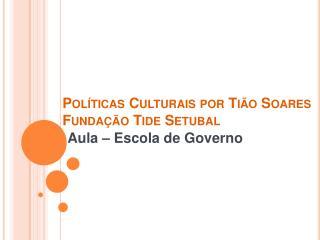 Pol �ticas Culturais por  Ti�o  Soares Funda��o  Tide  Setubal