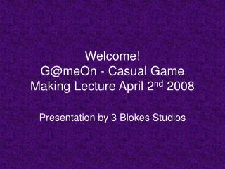 Welcome! G@meOn - Casual Game Making Lecture April 2 nd  2008