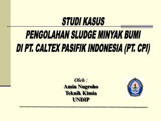 STUDI KASUS PENGOLAHAN SLUDGE MINYAK BUMI DI PT. CALTEX PASIFIK INDONESIA (PT. CPI)