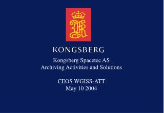 Kongsberg Spacetec AS Archiving Activities and Solutions CEOS WGISS-ATT May 10 2004