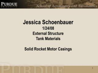 Jessica Schoenbauer 1/24/08 External Structure Tank Materials Solid Rocket Motor Casings