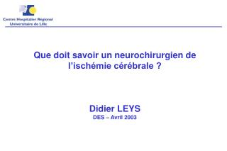 Que doit savoir un neurochirurgien de l isch mie c r brale      Didier LEYS DES   Avril 2003