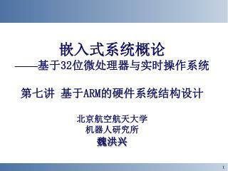 嵌入式系统概论 —— 基于 32 位微处理器与实时操作系统 第七讲 基于 ARM 的硬件系统结构设计 北京航空航天大学 机器人研究所 魏洪兴