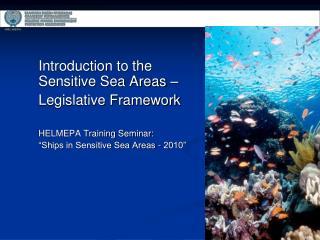 Introduction to the Sensitive Sea Areas �  Legislative Framework HELMEPA Training Seminar: