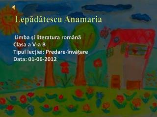 Limba  și literatura română C lasa  a V-a B T ipul lec ț iei : Predare-învățare Data : 01-06-2012