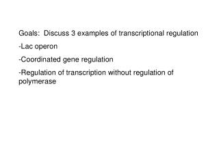 Goals:  Discuss 3 examples of transcriptional regulation Lac operon Coordinated gene regulation