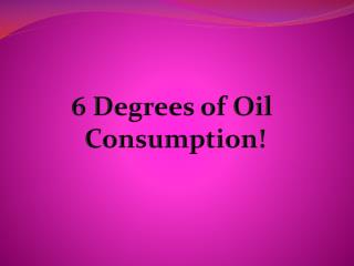 6 Degrees of Oil  Consumption!
