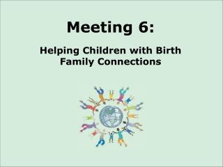Meeting 6: Helping Children with Birth  Family Connections