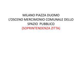 MILANO PIAZZA DUOMO L'OSCENO MERCIMONIO COMUNALE DELLO SPAZIO  PUBBLICO (SOPRINTENDENZA ZITTA)